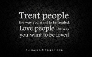Treat people the way you want to be treated. Love people the way you ...