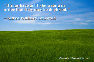 ... be wrong in order that they may be deplored. - Alfred Whitney Griswold