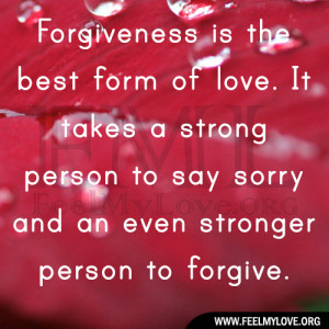 Forgiveness is the best form of love. It takes a strong person to say ...