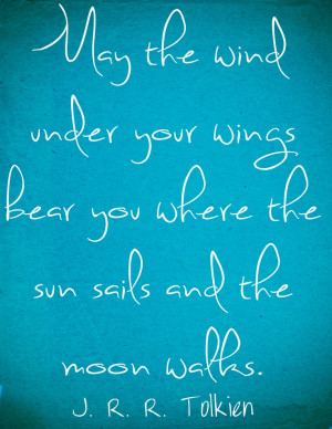 May the wind under your wings bear you where the sun sails and the ...