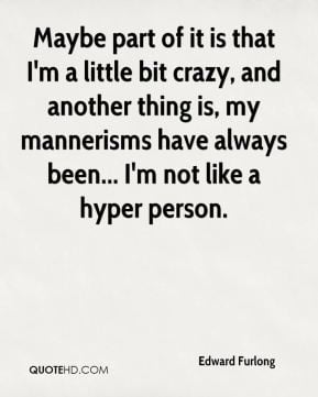 Edward Furlong - Maybe part of it is that I'm a little bit crazy, and ...