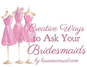 ... Lauren Conrad : Wedding Bells: 5 Creative Ways to Ask Your Bridesmaids