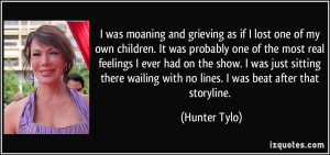... wailing with no lines. I was beat after that storyline. - Hunter Tylo