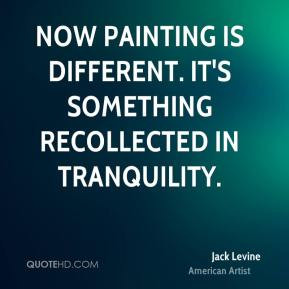 ... Now painting is different. It's something recollected in tranquility