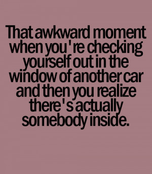 That awkward moment when you're checking yourself out in the car and ...