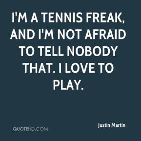 Justin Martin - I'm a tennis freak, and I'm not afraid to tell nobody ...