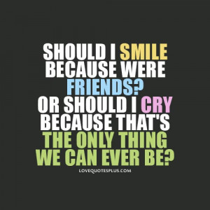 Picture Quotes » Friendship » Should I smile because were friends ...