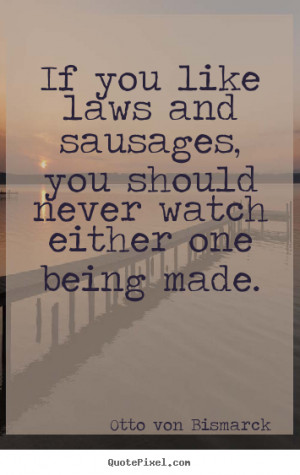 Otto Von Bismarck picture quotes - If you like laws and sausages, you ...