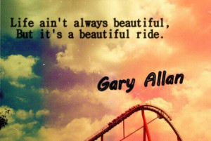 Life Ain't Always Beautiful, But It's A Beautiful Ride.#Gary Allan ...