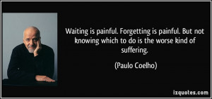Waiting is painful. Forgetting is painful. But not knowing which to do ...