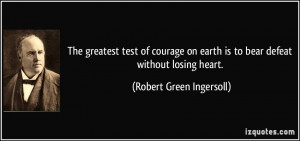 ... earth is to bear defeat without losing heart. - Robert Green Ingersoll