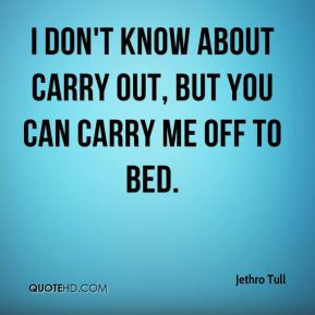 don't know about carry out, but you can carry me off to bed.