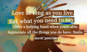 Love as long as you live. Say what you need to say. Offer a helping ...