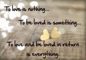 To love is nothing... To be loved is something... to love and be loved ...