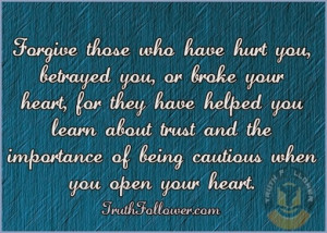Forgive those who have hurt you, betrayed you, or broke your