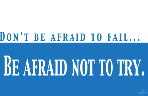Don't Be Afraid To Fail,Be Afraid Not To Try ~ Leadership Quote
