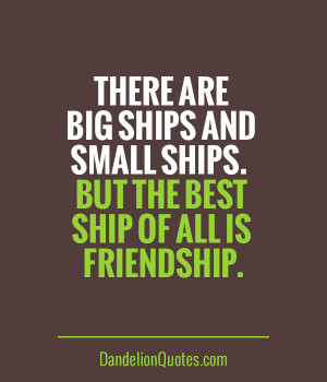 ... are big ships and small ships. But the best ship of all is friendship