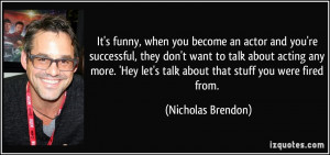 It's funny, when you become an actor and you're successful, they don't ...