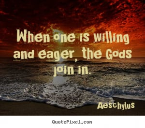 Aeschylus picture quotes - When one is willing and eager, the gods ...