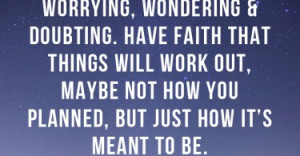 Sometimes you have to stop worrying, wondering & doubting. Have faith ...