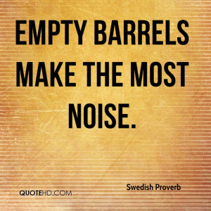 Empty barrels make the most noise.