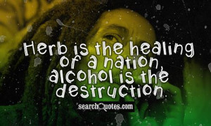 Herb is the healing of a nation, alcohol is the destruction.