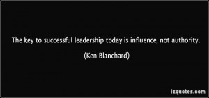 ... leadership today is influence, not authority. - Ken Blanchard