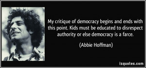 ... to disrespect authority or else democracy is a farce. - Abbie Hoffman