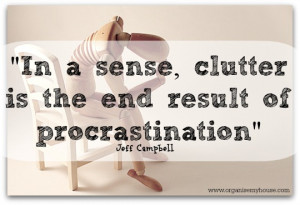 in a sense, clutter is the end result of procrastination - quote via ...