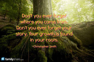 ... Don't you ever forget your story. Your growth is found in your roots