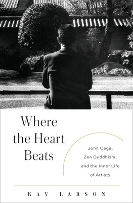 Where the Heart Beats: John Cage, Zen Buddhism, and the Inner Life of ...