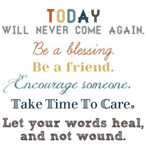 Be a blessing, be a friend, encourage someone