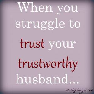 When you struggle to trust your trustworthy husband