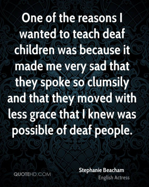 One of the reasons I wanted to teach deaf children was because it made ...