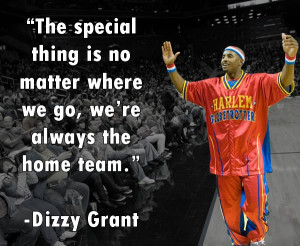 The Harlem Globetrotters are always the home team. -Dizzy