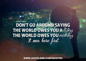 Don't Go Around Saying The World Owes You a Living, The World Owes ...