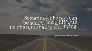 Sometimes change can be scary, but a life with no change at all is ...