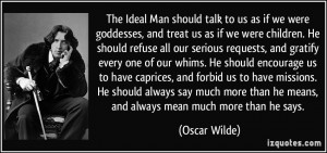 The Ideal Man should talk to us as if we were goddesses, and treat us ...
