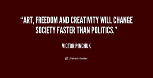 ... , freedom and creativity will change society faster than politics