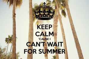 KEEP CALM 'CAUSE I CAN'T WAIT FOR SUMMER