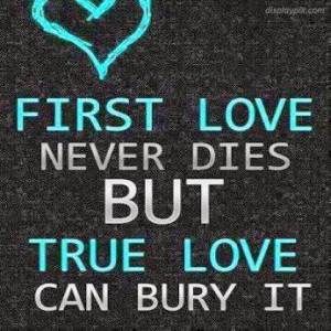 First Love Never Dies But True Love Can Bury It.