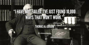 """have not failed. I've just found 10,000 ways that won't work."""""""