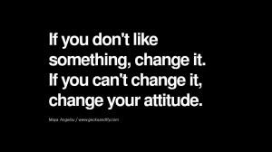 ... change it. If you can't change it, change your attitude. – Maya