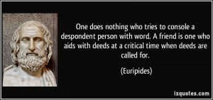 One does nothing who tries to console a despondent person with word. A ...