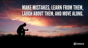 Make mistakes, learn from them, laugh about them, and move along.