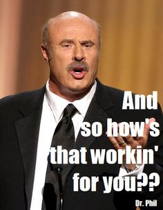 ... from Dr. Phil, but man oh man is it true! Bits of Truth... all quotes