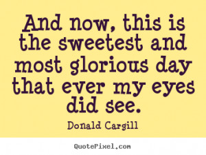 Donald Cargill Quotes - And now, this is the sweetest and most ...