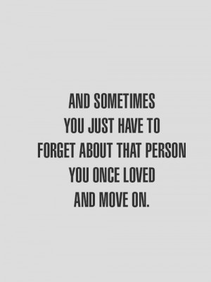 And sometimes you just have to forget about that person you once loved ...
