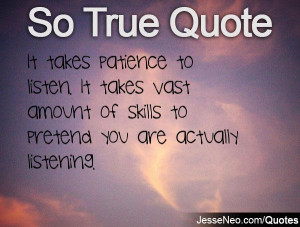 It takes patience to listen. It takes vast amount of skills to pretend ...