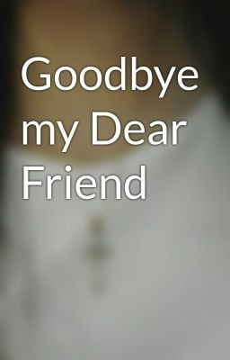 Goodbye my Dear Friend